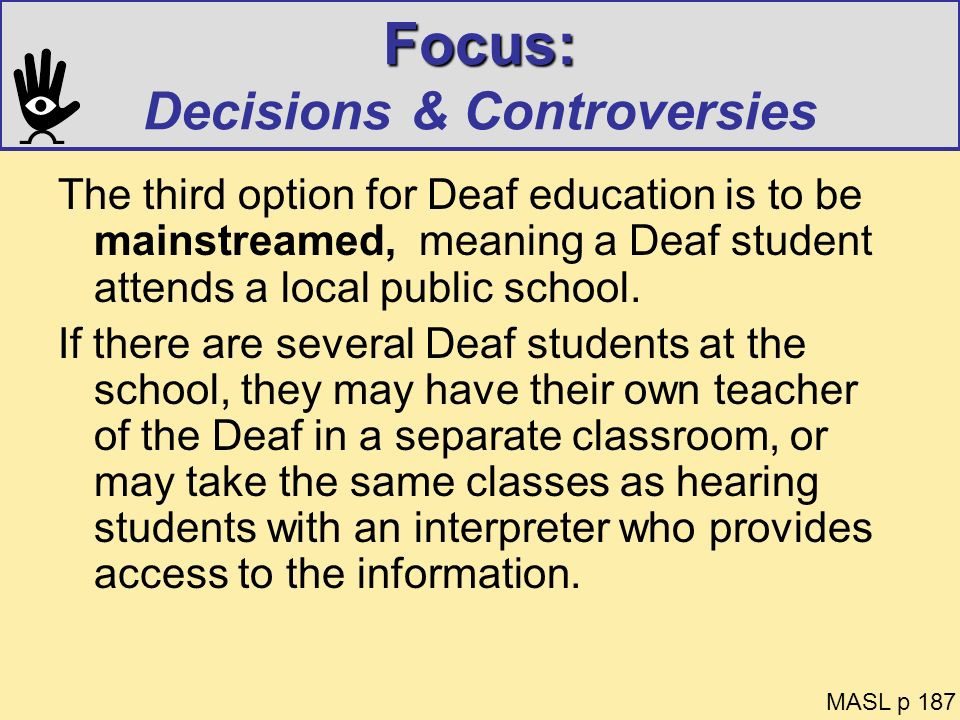 Focus: Focus: Decisions & Controversies The third option for Deaf education is to be mainstreamed, meaning a Deaf student attends a local public schoo