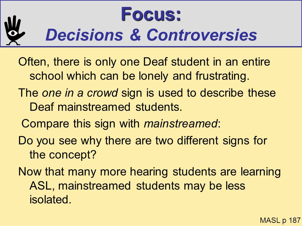 Focus: Focus: Decisions & Controversies Often, there is only one Deaf student in an entire school which can be lonely and frustrating. The one in a cr