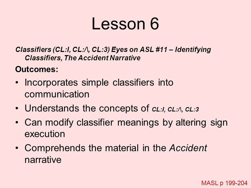 Lesson 6 Classifiers (CL:I, CL:/\, CL:3) Eyes on ASL #11 – Identifying Classifiers, The Accident Narrative Outcomes: Incorporates simple classifiers i