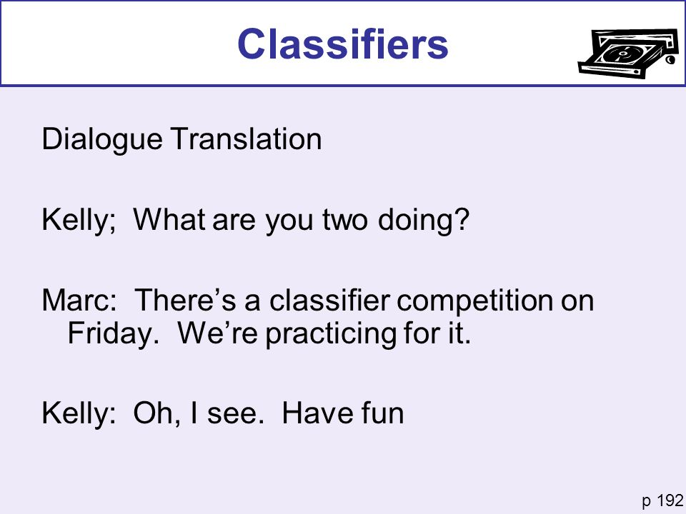 Classifiers Dialogue Translation Kelly; What are you two doing? Marc: Theres a classifier competition on Friday. Were practicing for it. Kelly: Oh, I