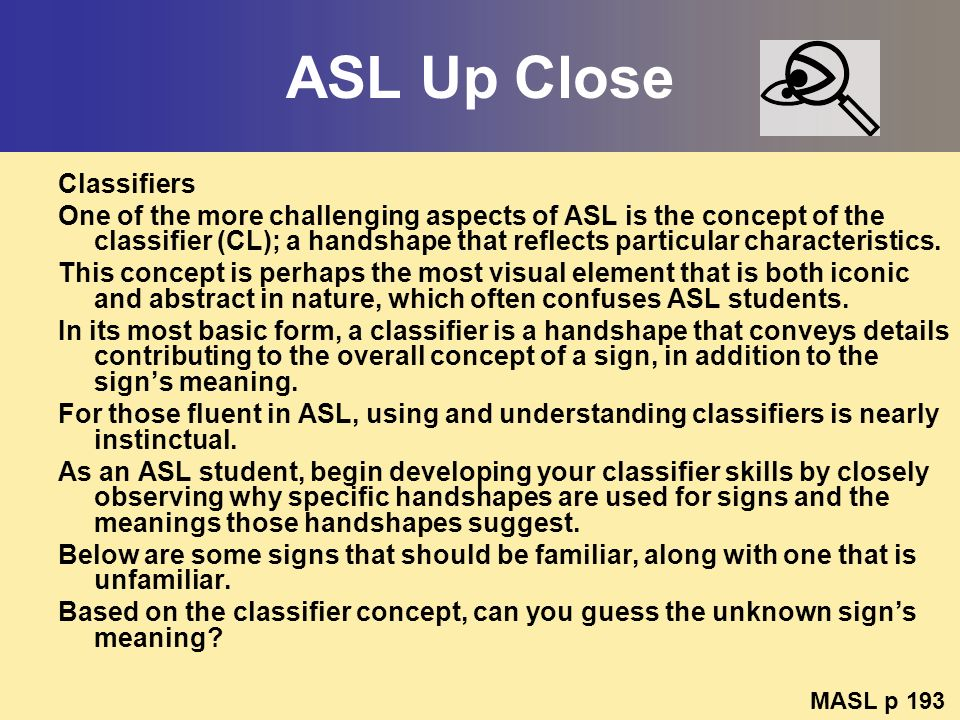 ASL Up Close Classifiers One of the more challenging aspects of ASL is the concept of the classifier (CL); a handshape that reflects particular charac