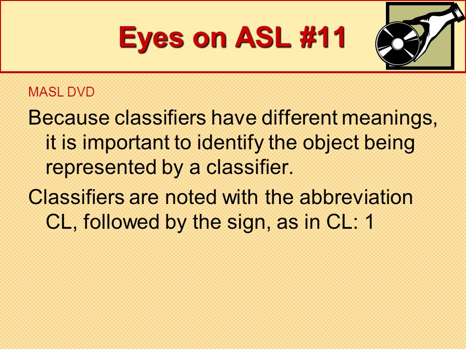 Eyes on ASL #11 MASL DVD Because classifiers have different meanings, it is important to identify the object being represented by a classifier. Classi