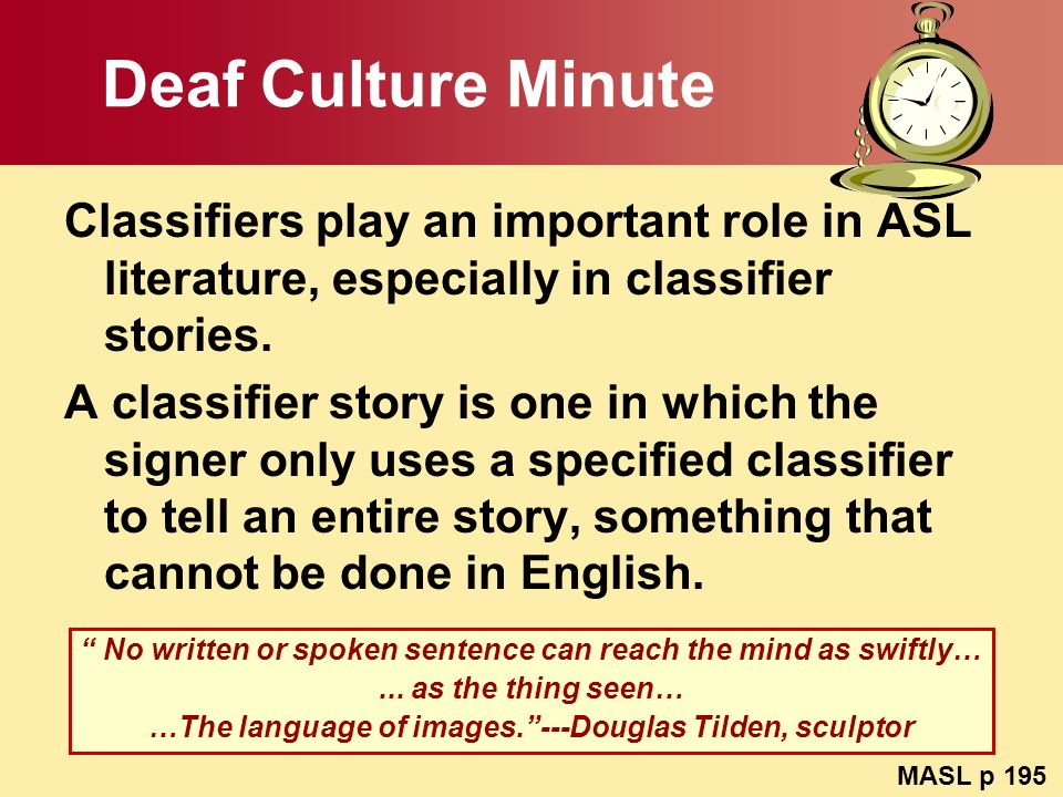 Deaf Culture Minute Classifiers play an important role in ASL literature, especially in classifier stories. A classifier story is one in which the sig
