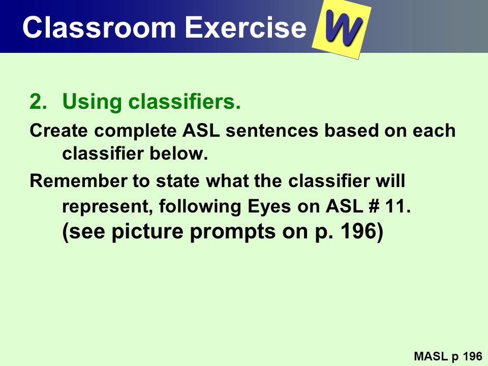 Classroom Exercise 2.Using classifiers. Create complete ASL sentences based on each classifier below. Remember to state what the classifier will repre
