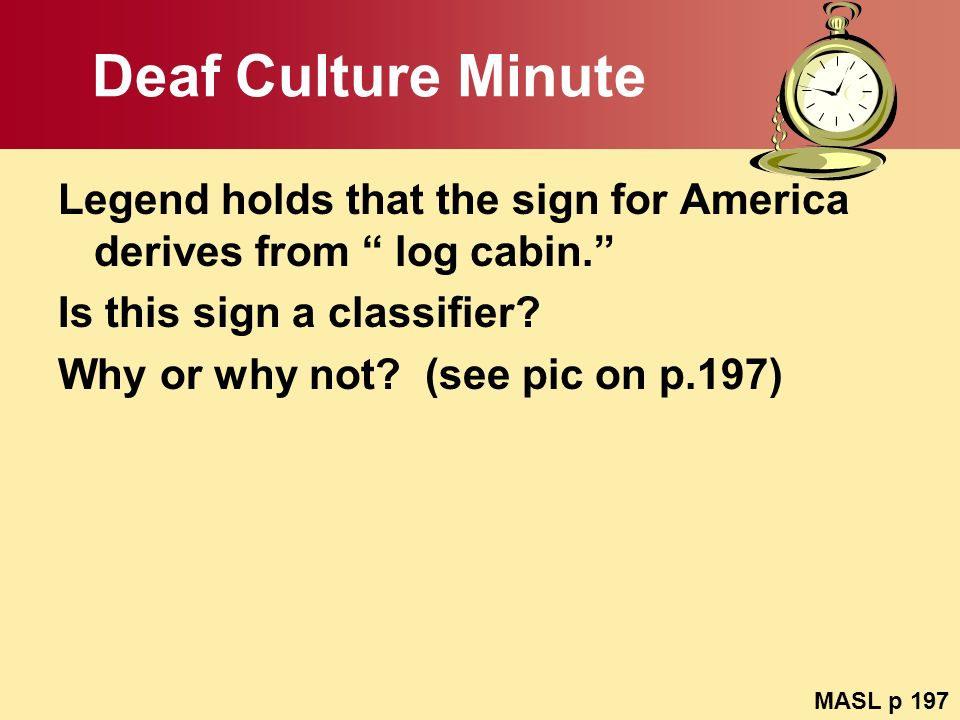 Deaf Culture Minute Legend holds that the sign for America derives from log cabin. Is this sign a classifier? Why or why not? (see pic on p.197) MASL