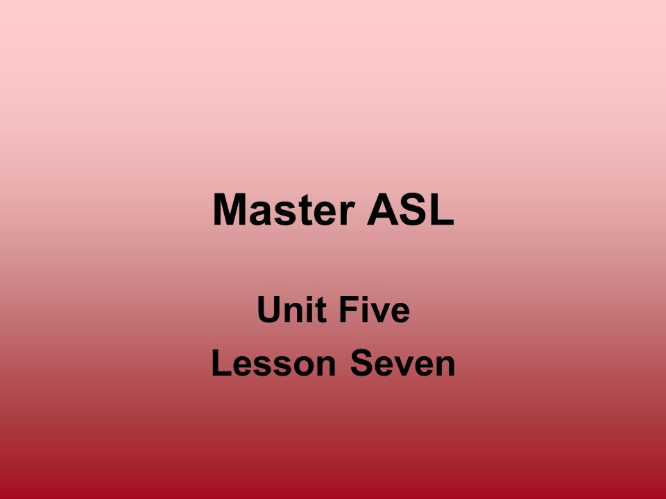 Master ASL Unit Five Lesson Seven