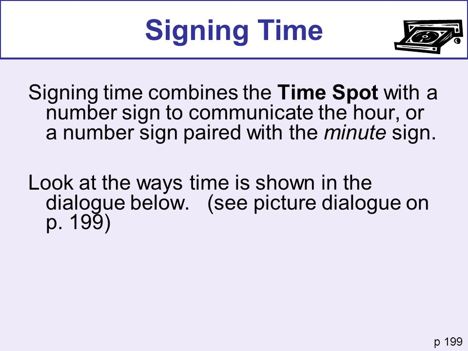 Signing Time Signing time combines the Time Spot with a number sign to communicate the hour, or a number sign paired with the minute sign. Look at the