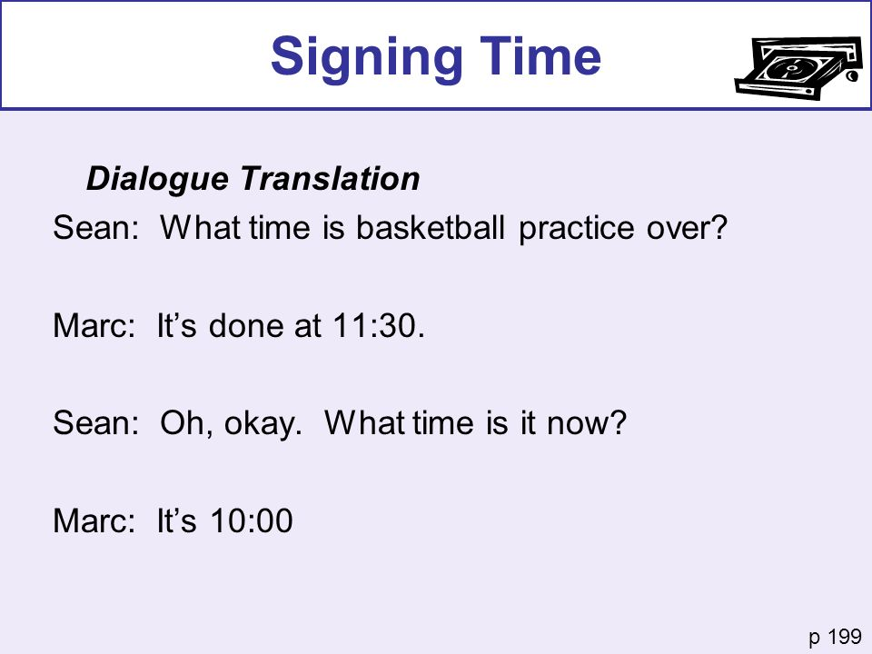 Signing Time Dialogue Translation Sean: What time is basketball practice over? Marc: Its done at 11:30. Sean: Oh, okay. What time is it now? Marc: Its