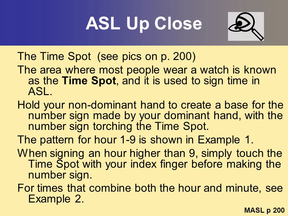 ASL Up Close The Time Spot (see pics on p. 200) The area where most people wear a watch is known as the Time Spot, and it is used to sign time in ASL.