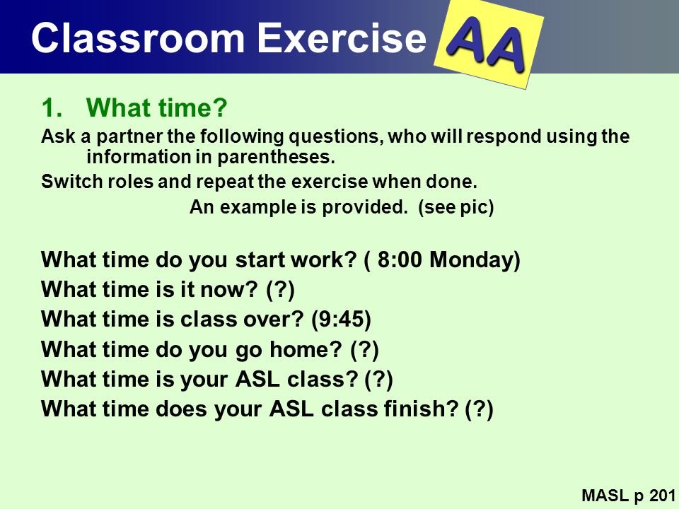 Classroom Exercise 1.What time? Ask a partner the following questions, who will respond using the information in parentheses. Switch roles and repeat