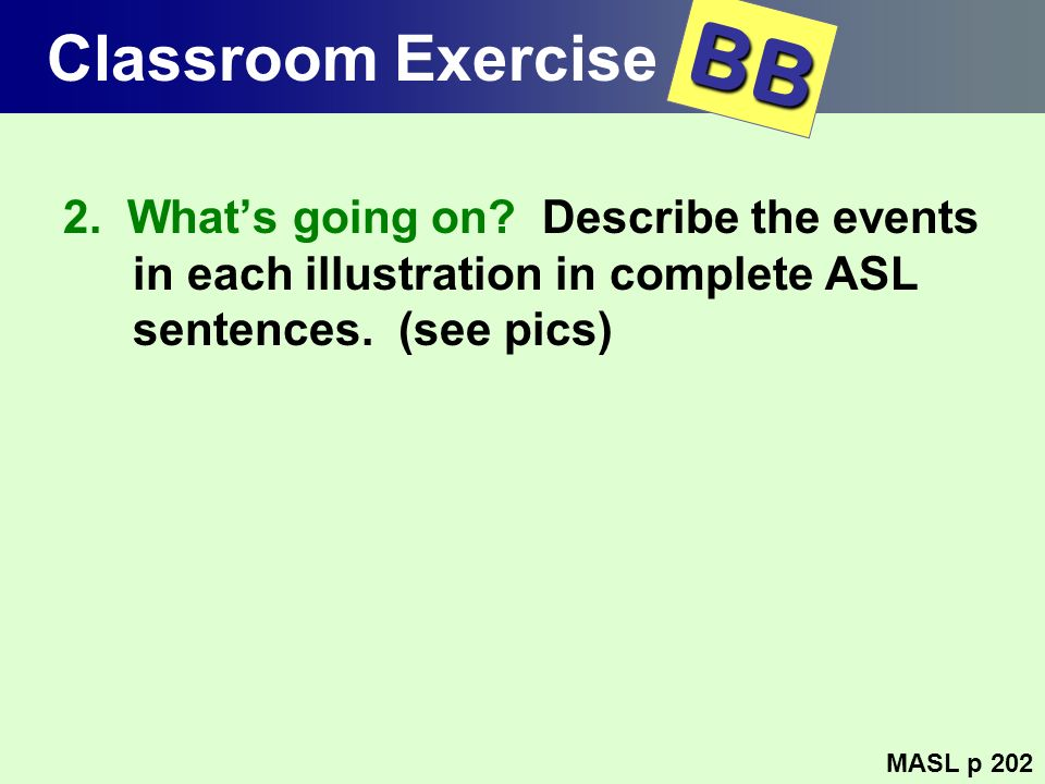 Classroom Exercise 2. Whats going on? Describe the events in each illustration in complete ASL sentences. (see pics) MASL p 202 BB
