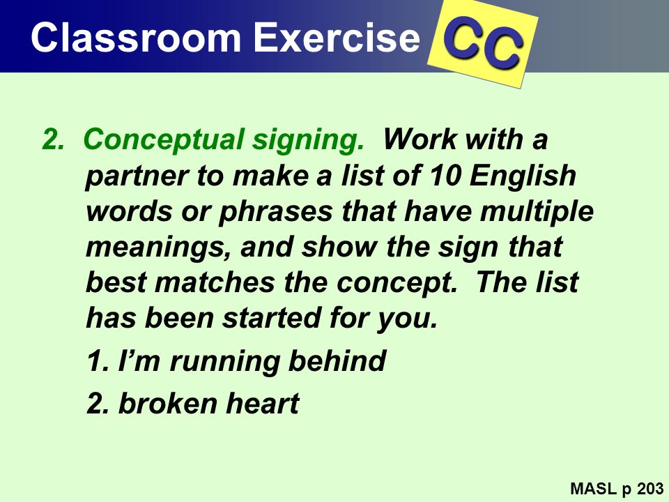 Classroom Exercise 2. Conceptual signing. Work with a partner to make a list of 10 English words or phrases that have multiple meanings, and show the