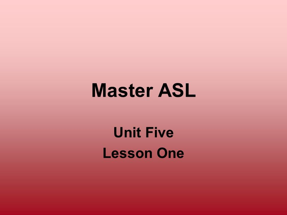 Master ASL Unit Five Lesson One