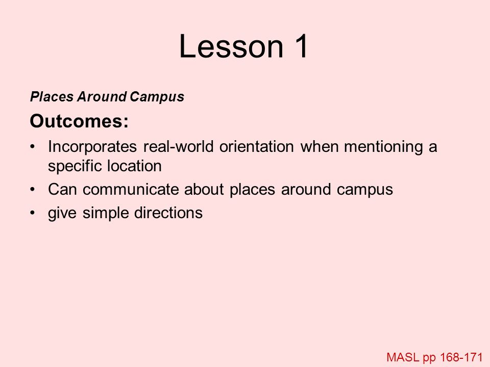 Lesson 1 Places Around Campus Outcomes: Incorporates real-world orientation when mentioning a specific location Can communicate about places around ca