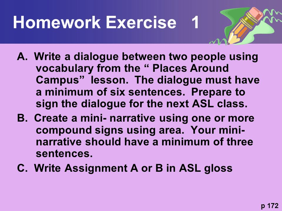 Homework Exercise 1 A. Write a dialogue between two people using vocabulary from the Places Around Campus lesson. The dialogue must have a minimum of