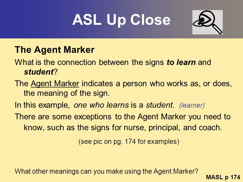 ASL Up Close The Agent Marker What is the connection between the signs to learn and student? The Agent Marker indicates a person who works as, or does