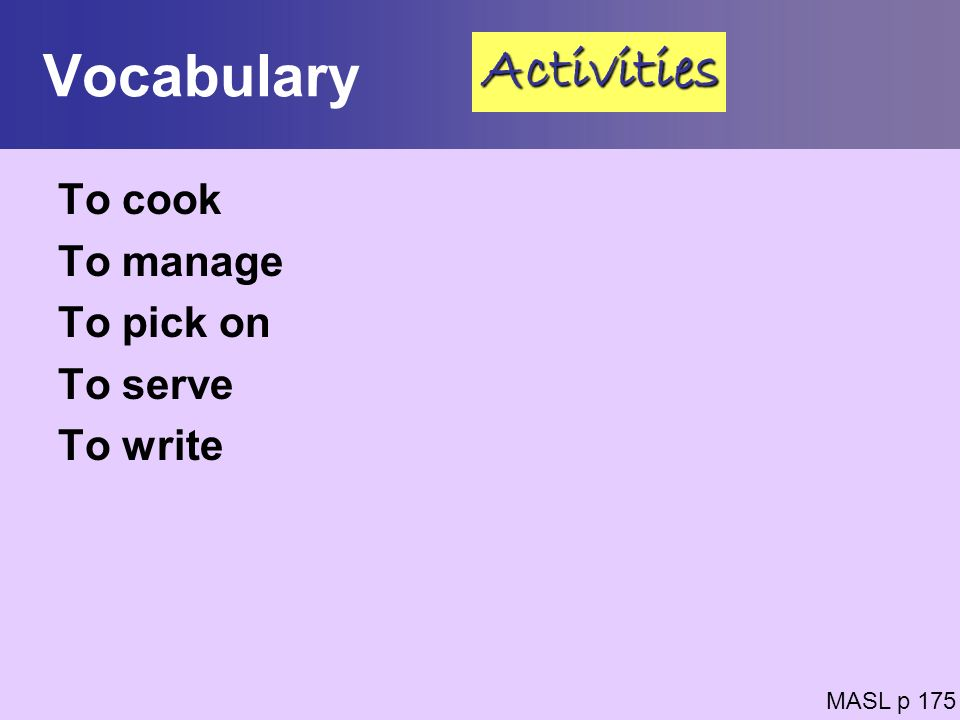 Vocabulary To cook To manage To pick on To serve To write MASL p 175 Activities