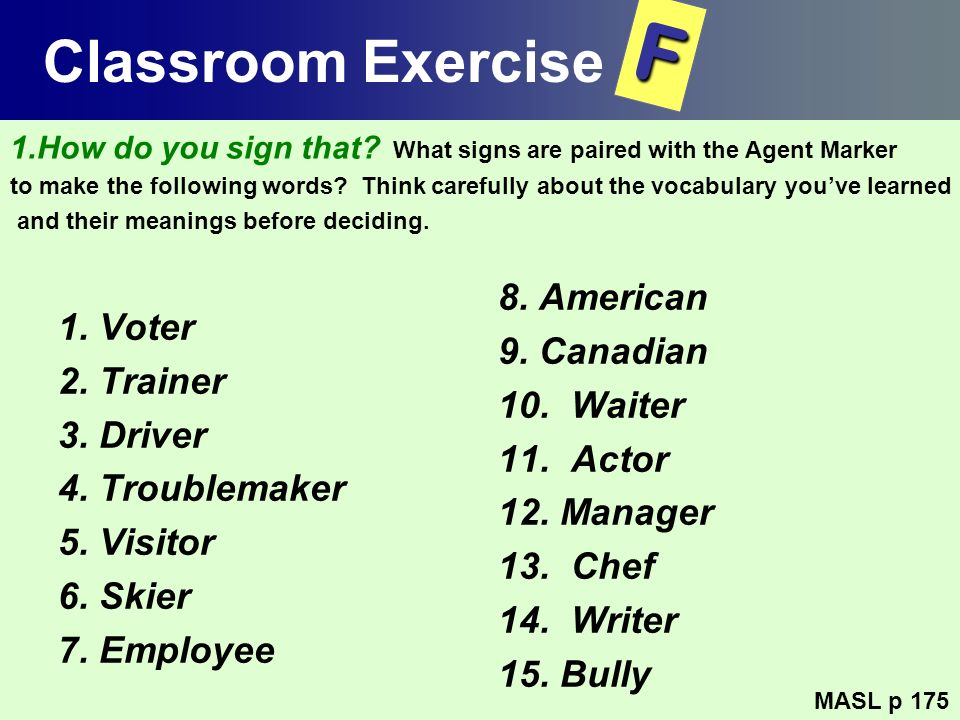 Classroom Exercise 1. Voter 2. Trainer 3. Driver 4. Troublemaker 5. Visitor 6. Skier 7. Employee 8. American 9. Canadian 10. Waiter 11. Actor 12. Mana