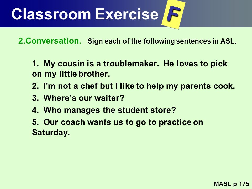 Classroom Exercise 2.Conversation. Sign each of the following sentences in ASL. 1. My cousin is a troublemaker. He loves to pick on my little brother.
