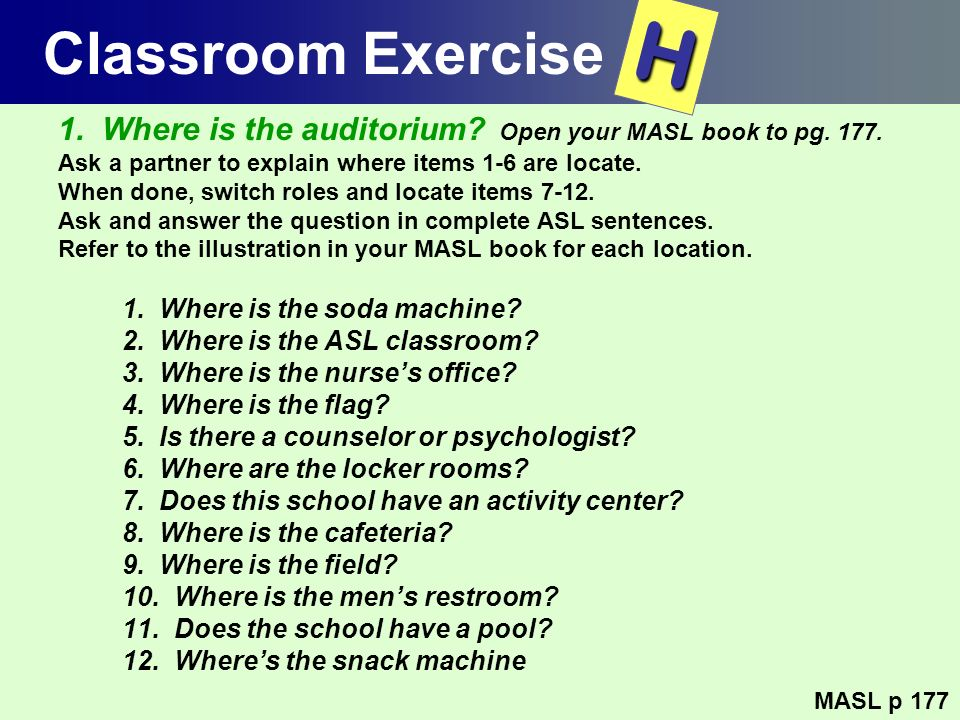 Classroom Exercise 1. Where is the auditorium? Open your MASL book to pg. 177. Ask a partner to explain where items 1-6 are locate. When done, switch