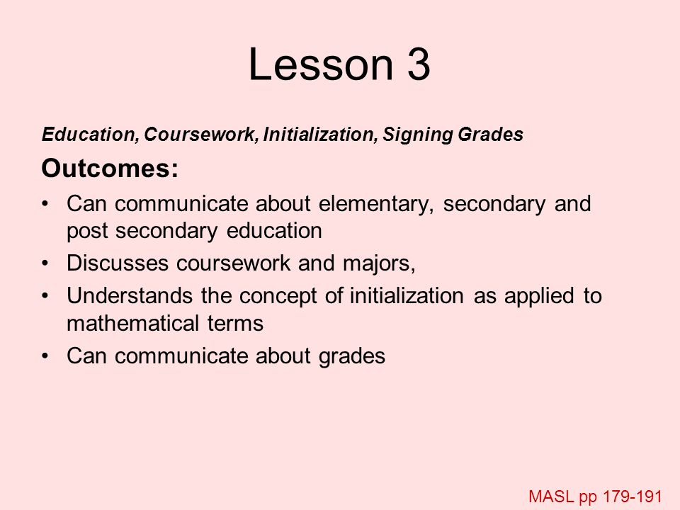 Lesson 3 Education, Coursework, Initialization, Signing Grades Outcomes: Can communicate about elementary, secondary and post secondary education Disc