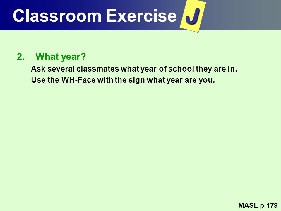 Classroom Exercise 2.What year? Ask several classmates what year of school they are in. Use the WH-Face with the sign what year are you. MASL p 179 J