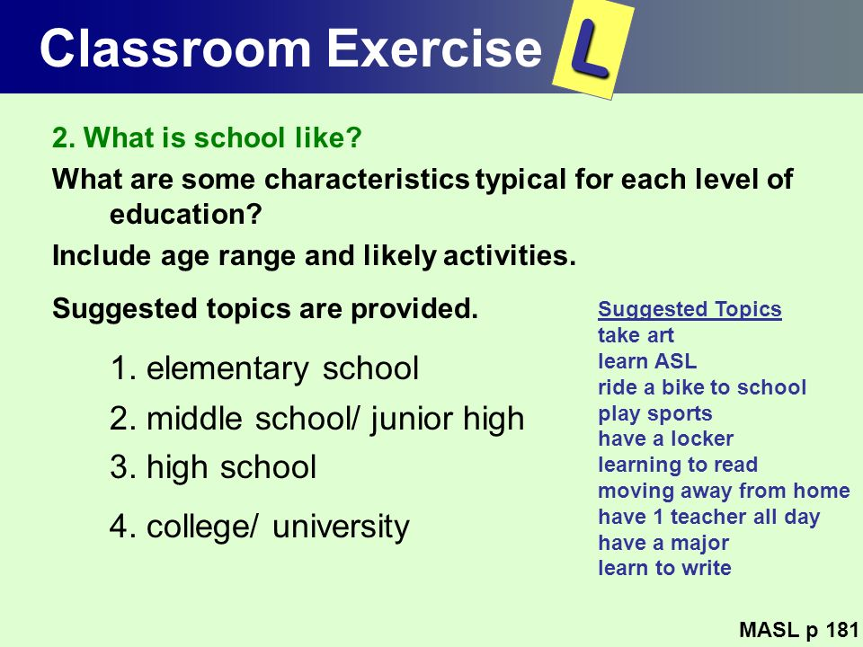 Classroom Exercise 2. What is school like? What are some characteristics typical for each level of education? Include age range and likely activities.