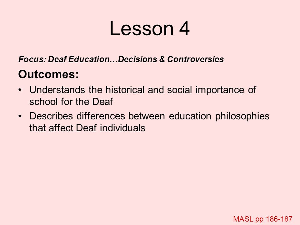 Lesson 4 Focus: Deaf Education…Decisions & Controversies Outcomes: Understands the historical and social importance of school for the Deaf Describes d
