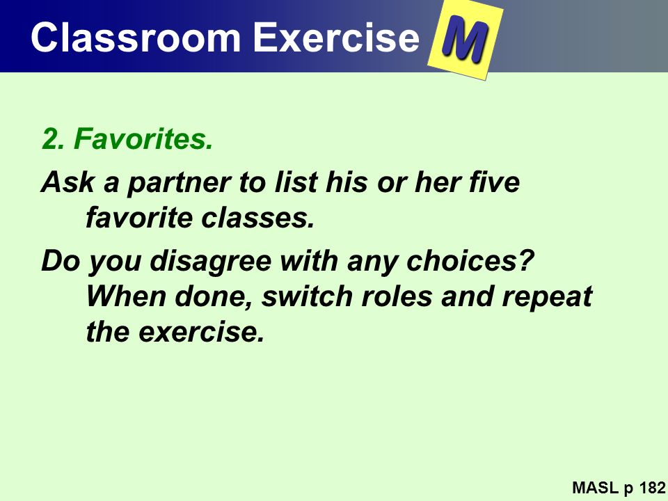 Classroom Exercise 2. Favorites. Ask a partner to list his or her five favorite classes. Do you disagree with any choices? When done, switch roles and