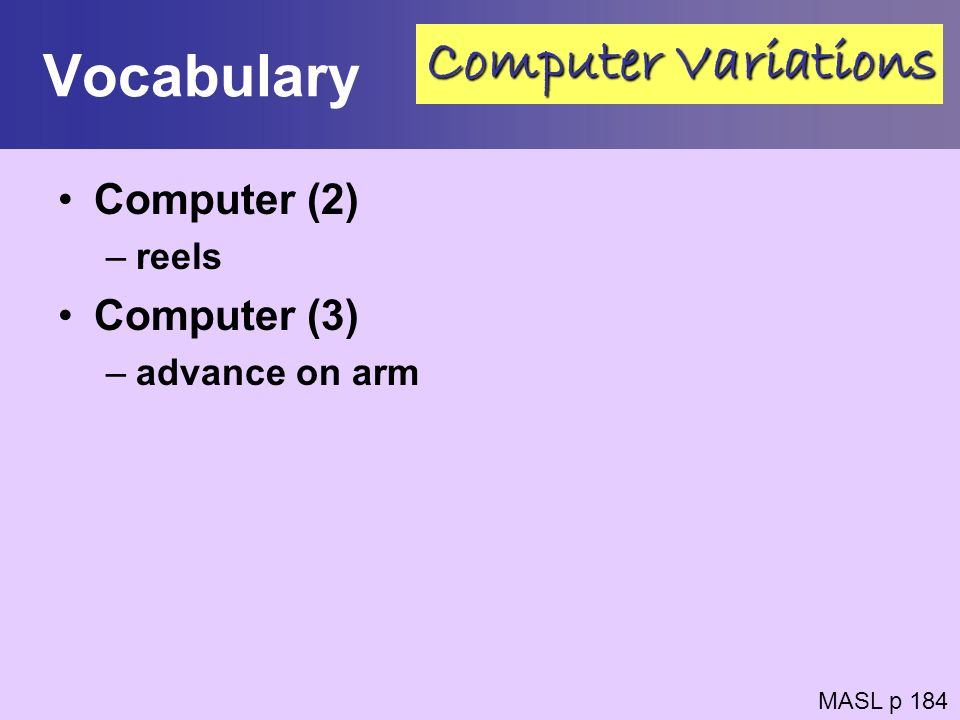 Vocabulary Computer (2) –reels Computer (3) –advance on arm MASL p 184 Computer Variations
