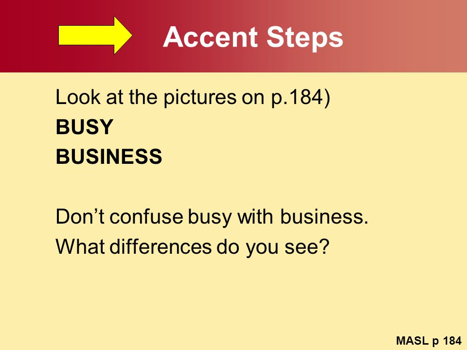 Accent Steps Look at the pictures on p.184) BUSY BUSINESS Dont confuse busy with business. What differences do you see? MASL p 184