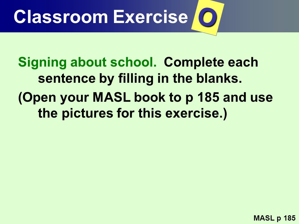 Classroom Exercise Signing about school. Complete each sentence by filling in the blanks. (Open your MASL book to p 185 and use the pictures for this