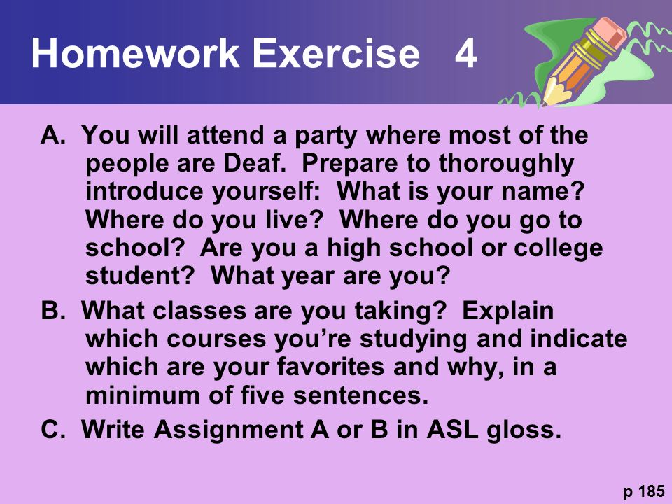 Homework Exercise 4 A. You will attend a party where most of the people are Deaf. Prepare to thoroughly introduce yourself: What is your name? Where d