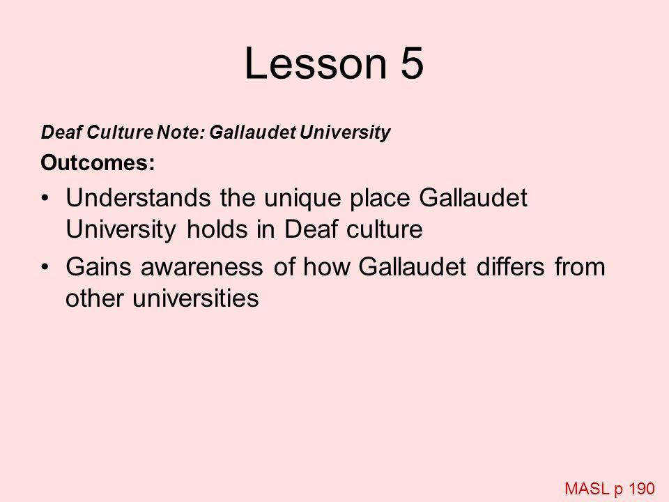 Lesson 5 Deaf Culture Note: Gallaudet University Outcomes: Understands the unique place Gallaudet University holds in Deaf culture Gains awareness of