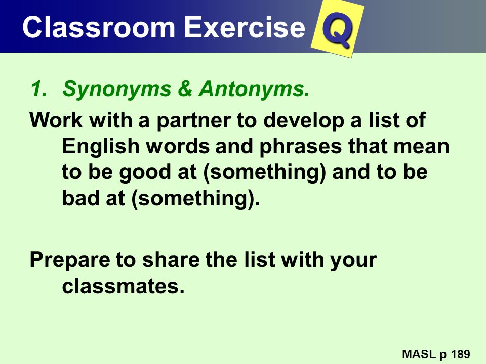 Classroom Exercise 1.Synonyms & Antonyms. Work with a partner to develop a list of English words and phrases that mean to be good at (something) and t