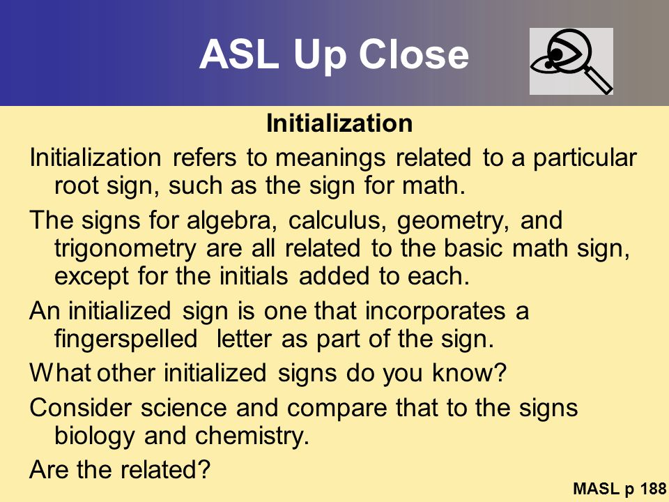 ASL Up Close Initialization Initialization refers to meanings related to a particular root sign, such as the sign for math. The signs for algebra, cal
