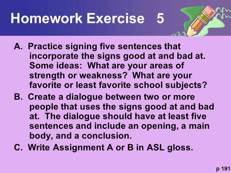 Homework Exercise 5 A. Practice signing five sentences that incorporate the signs good at and bad at. Some ideas: What are your areas of strength or w