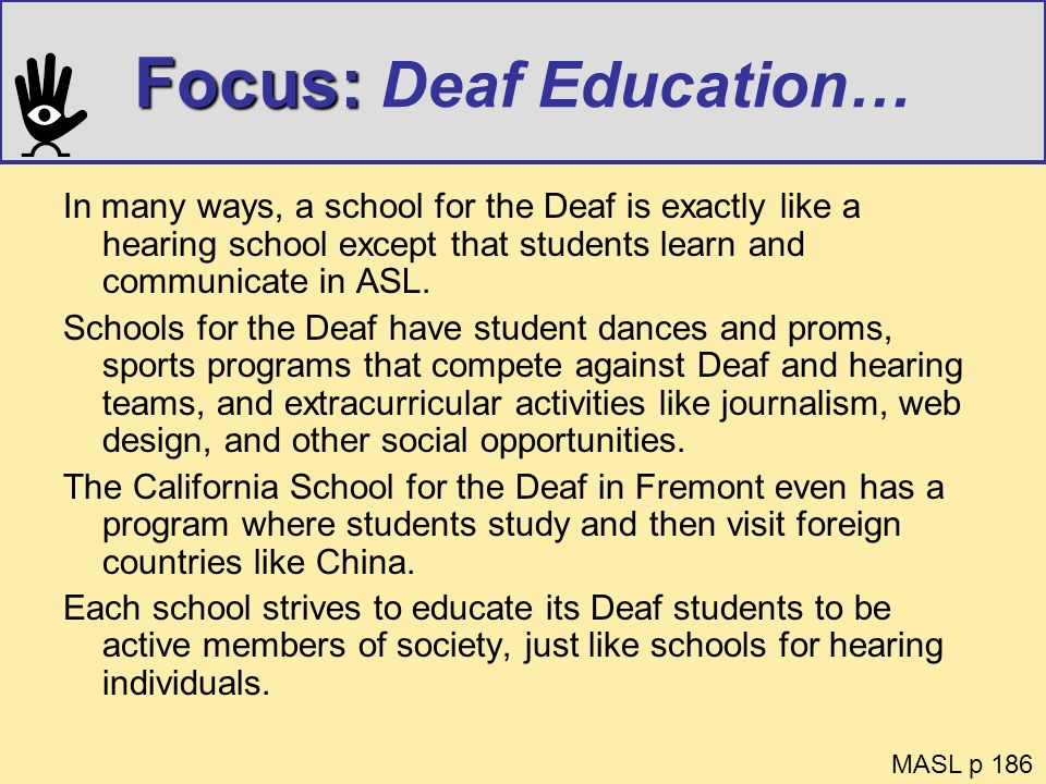 Focus: Focus: Deaf Education… In many ways, a school for the Deaf is exactly like a hearing school except that students learn and communicate in ASL.