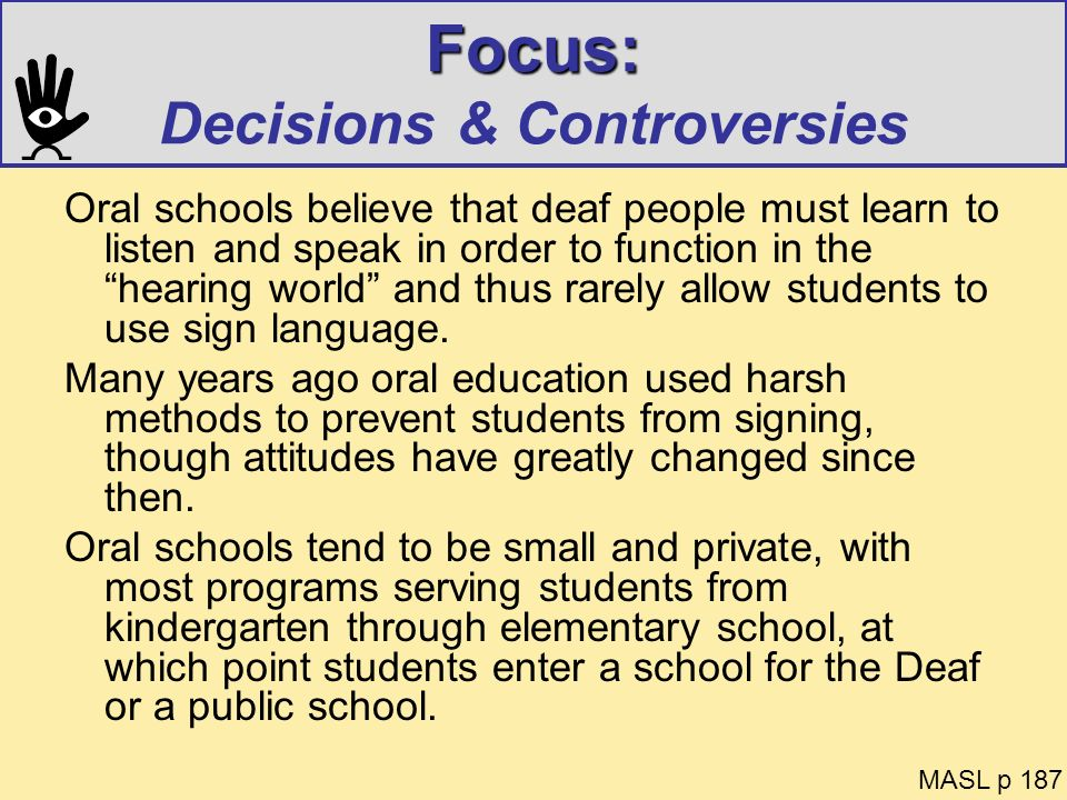 Focus: Focus: Decisions & Controversies Oral schools believe that deaf people must learn to listen and speak in order to function in the hearing world