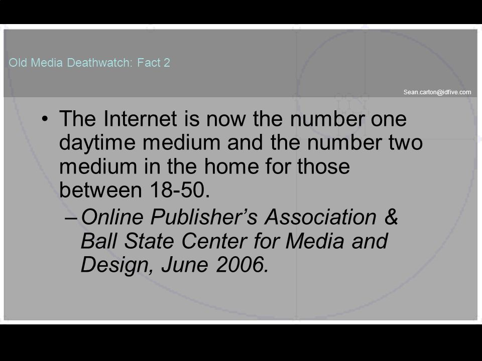 Sean.carton@idfive.com Old Media Deathwatch: Fact 2 The Internet is now the number one daytime medium and the number two medium in the home for those