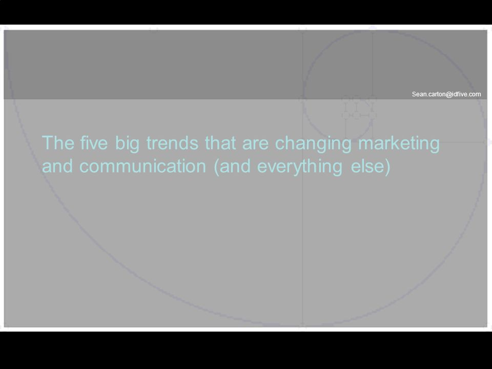 Sean.carton@idfive.com The five big trends that are changing marketing and communication (and everything else)