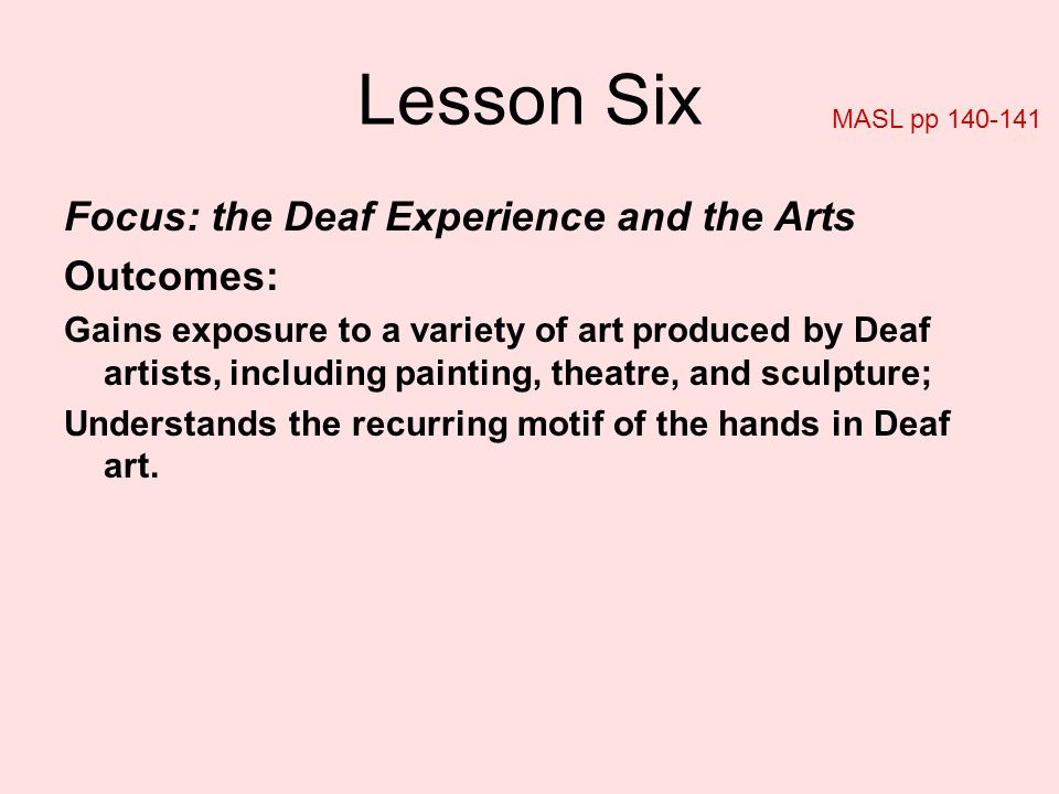 Lesson Six Focus: the Deaf Experience and the Arts Outcomes: Gains exposure to a variety of art produced by Deaf artists, including painting, theatre,