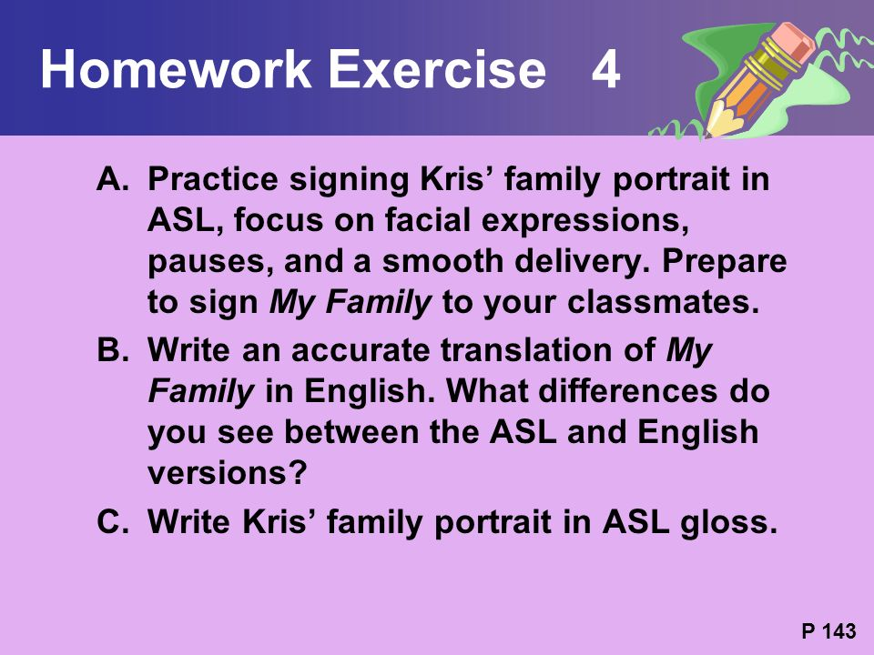 Homework Exercise 4 A.Practice signing Kris family portrait in ASL, focus on facial expressions, pauses, and a smooth delivery. Prepare to sign My Fam
