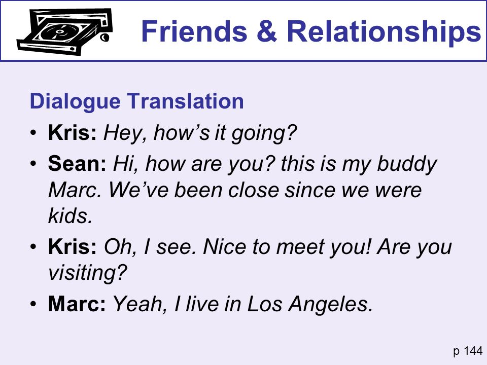 Friends & Relationships Dialogue Translation Kris: Hey, hows it going? Sean: Hi, how are you? this is my buddy Marc. Weve been close since we were kid
