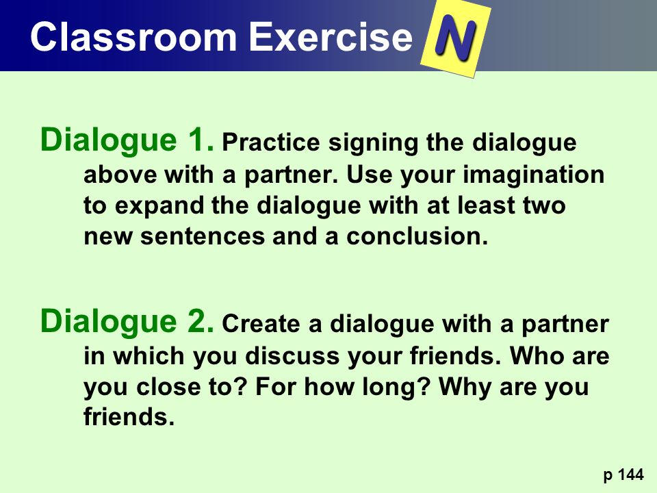 Dialogue 1. Practice signing the dialogue above with a partner. Use your imagination to expand the dialogue with at least two new sentences and a conc