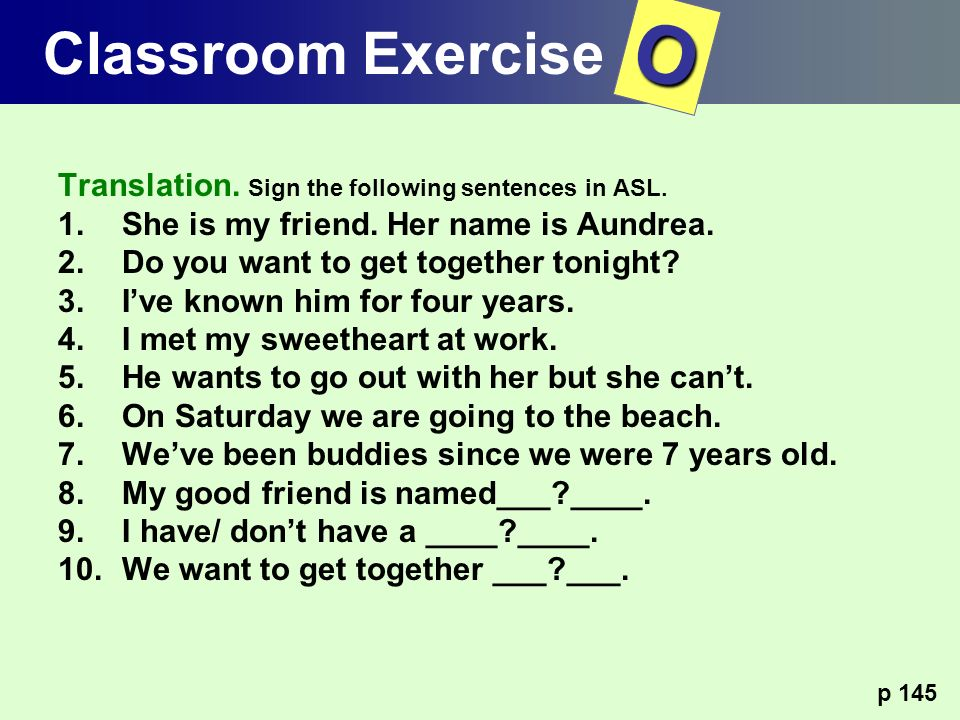 Translation. Sign the following sentences in ASL. 1.She is my friend. Her name is Aundrea. 2.Do you want to get together tonight? 3.Ive known him for