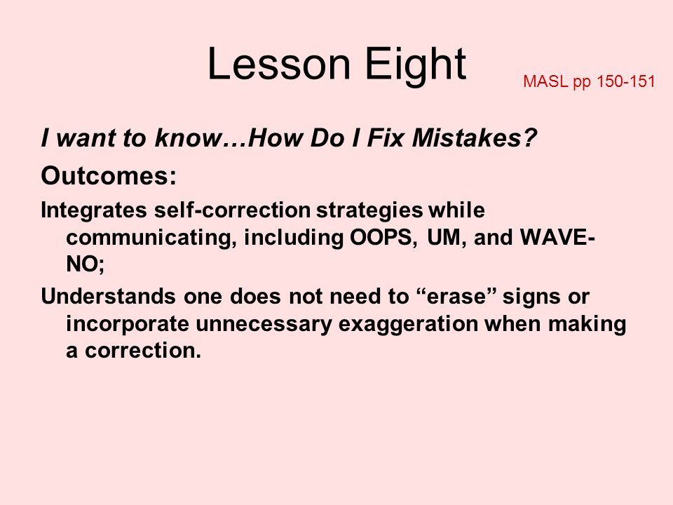 Lesson Eight I want to know…How Do I Fix Mistakes? Outcomes: Integrates self-correction strategies while communicating, including OOPS, UM, and WAVE-