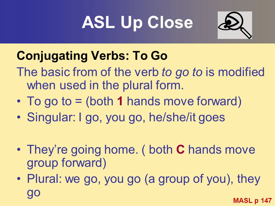ASL Up Close Conjugating Verbs: To Go The basic from of the verb to go to is modified when used in the plural form. To go to = (both 1 hands move forw