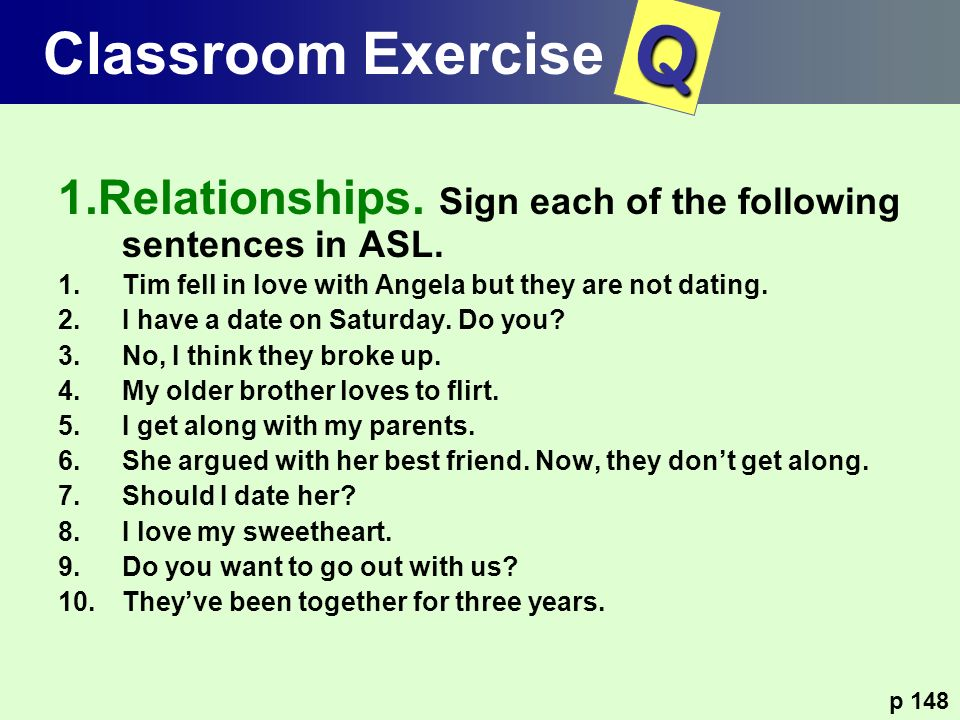 1.Relationships. Sign each of the following sentences in ASL. 1.Tim fell in love with Angela but they are not dating. 2.I have a date on Saturday. Do