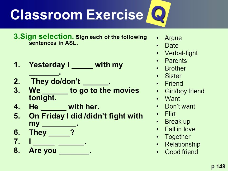3.Sign selection. Sign each of the following sentences in ASL. 1.Yesterday I _____ with my _______. 2. They do/dont ______. 3.We ______ to go to the m